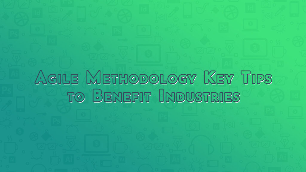 Agile Methodology Key Tips to Benefit Industries