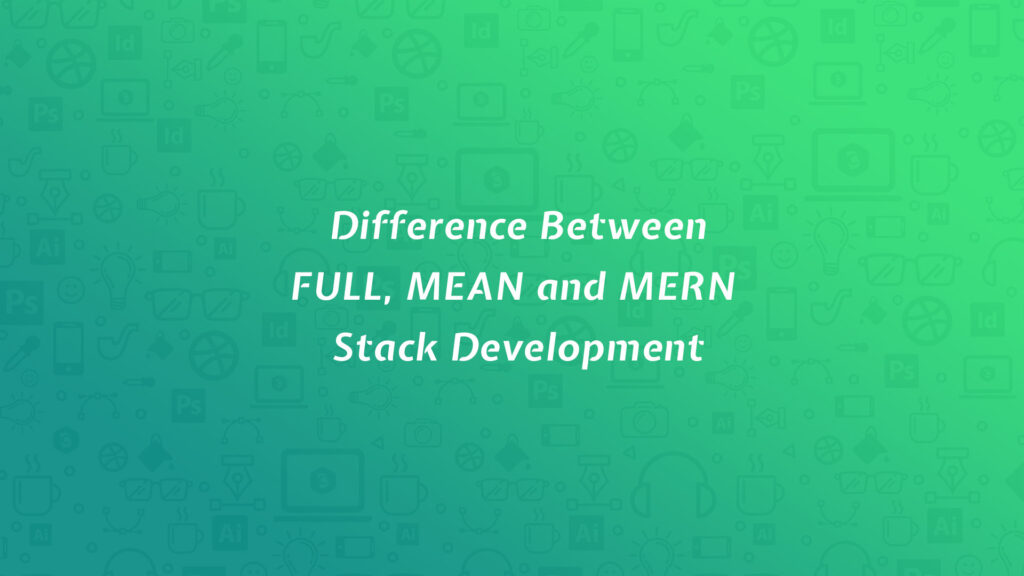 Difference Between FULL, MEAN and MERN Stack Development