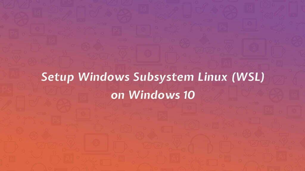 Setup Windows Subsystem Linux (WSL) on Windows 10