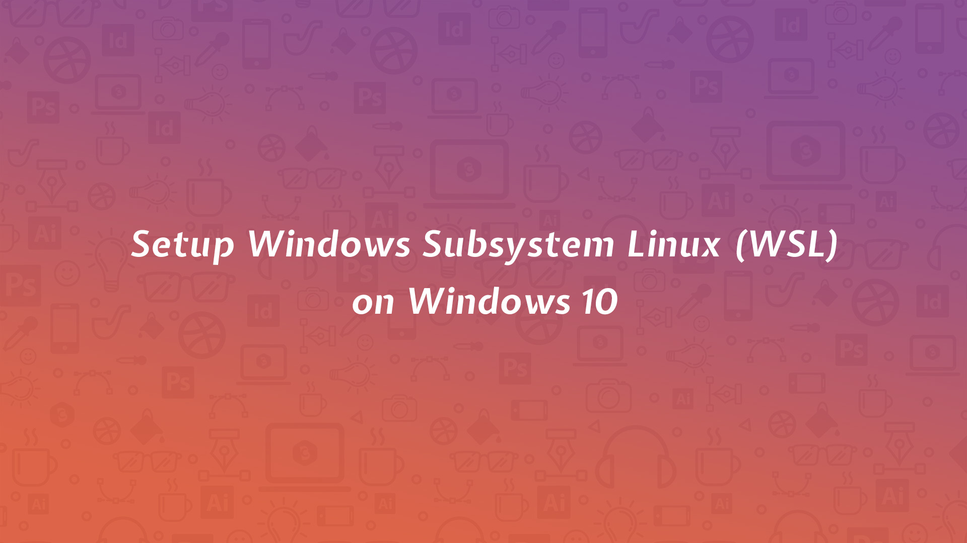 Setup Windows Subsystem Linux (WSL) on Windows 10 - Code Briefly