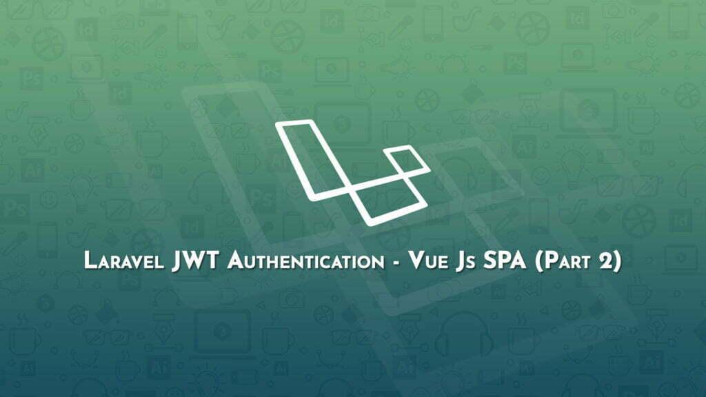 Laravel JWT Authentication - Vue Js SPA (Part 2)