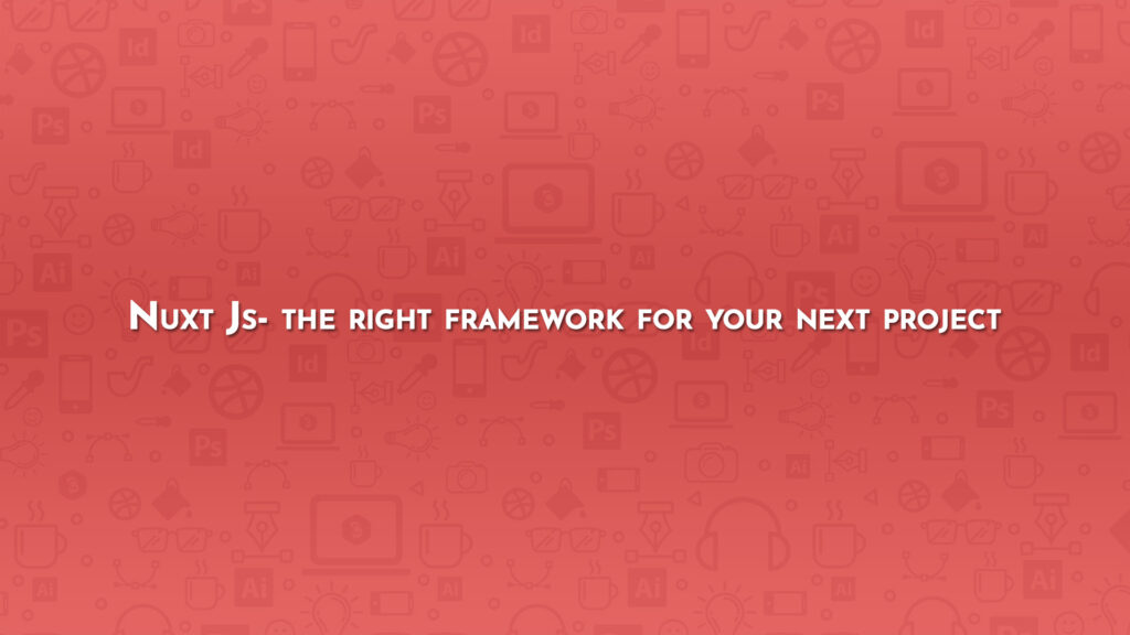Nuxt Js- the right framework for your next project