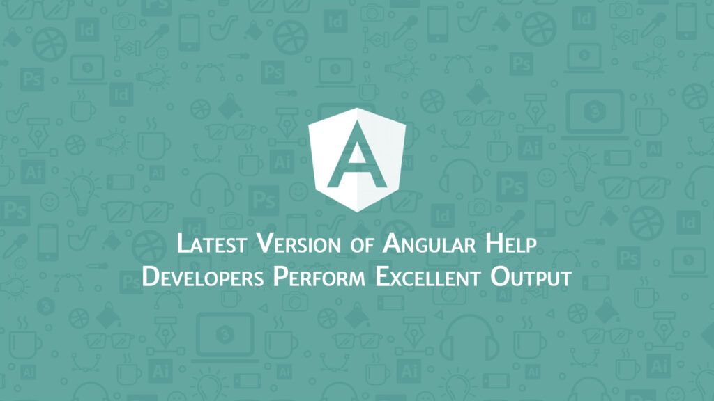 Latest Version of Angular Help Developers Perform Excellent Output